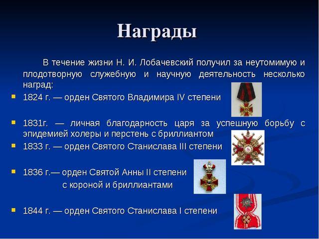 Награды  В течение жизни Н. И. Лобачевский получил за неутомимую и плодот...