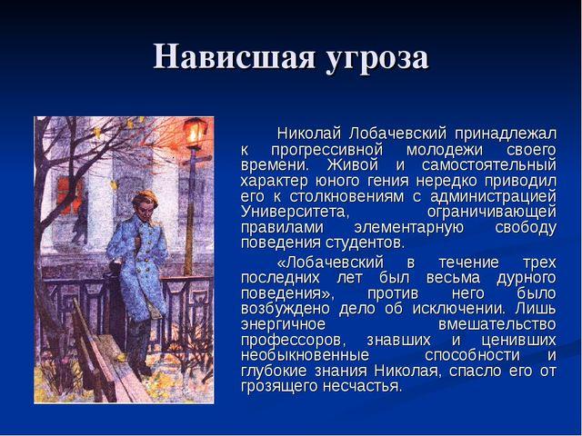 Нависшая угроза Николай Лобачевский принадлежал к прогрессивной молодежи св...