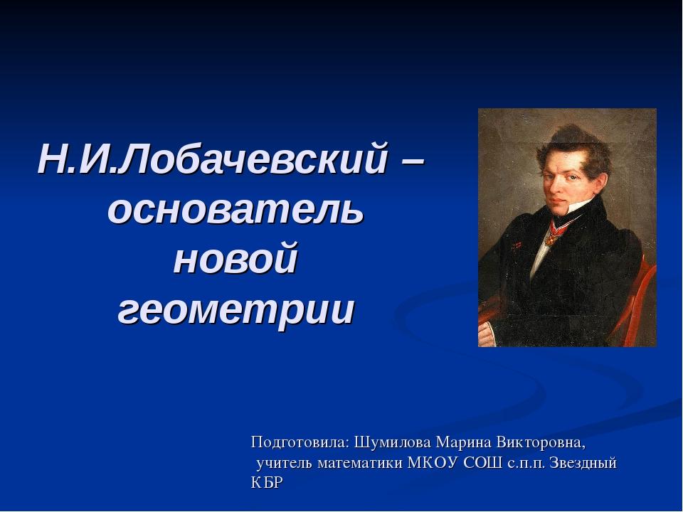 Н.И.Лобачевский – основатель новой геометрии Подготовила: Шумилова Марина Вик...
