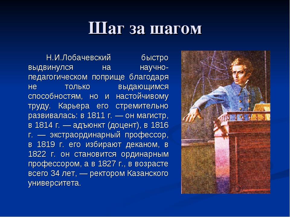Шаг за шагом Н.И.Лобачевский быстро выдвинулся на научно- педагогическом по...