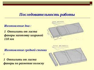 Последовательность работы Изготовление дна : 1 Отпилить от листа фанеры загот
