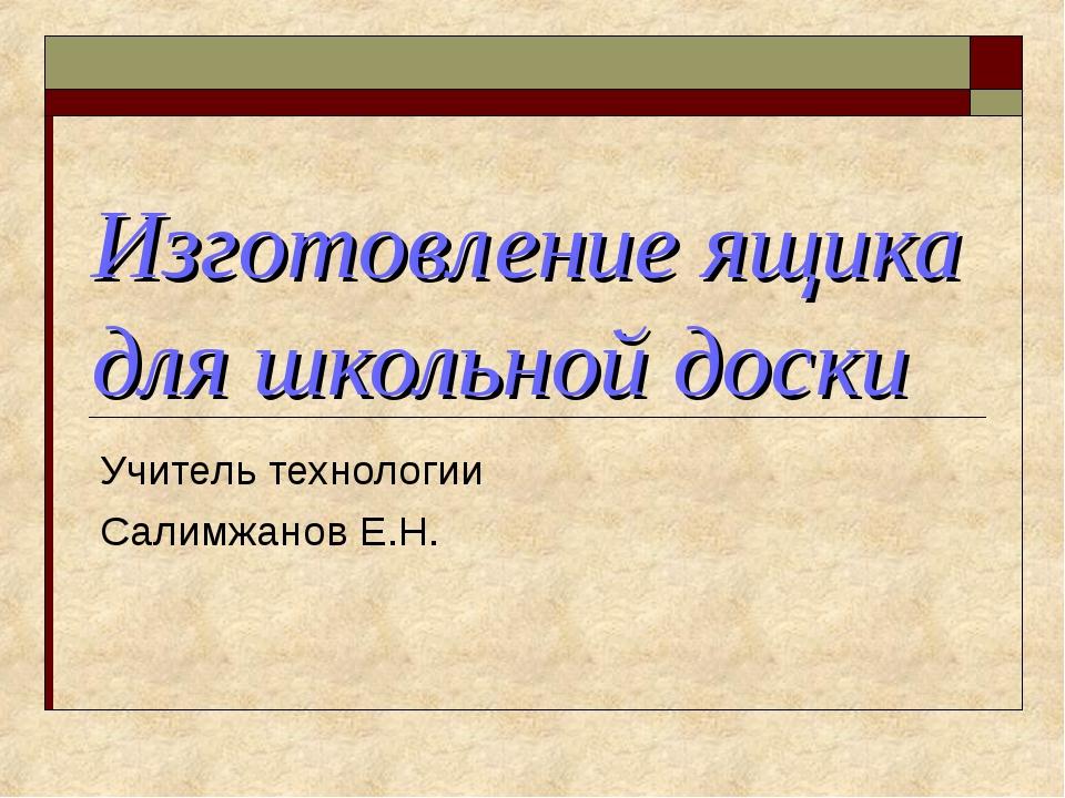 Изготовление ящика для школьной доски Учитель технологии Салимжанов Е.Н.