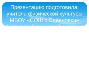Презентацию подготовила: учитель физической культуры МБОУ «СОШ с.Славновка» А