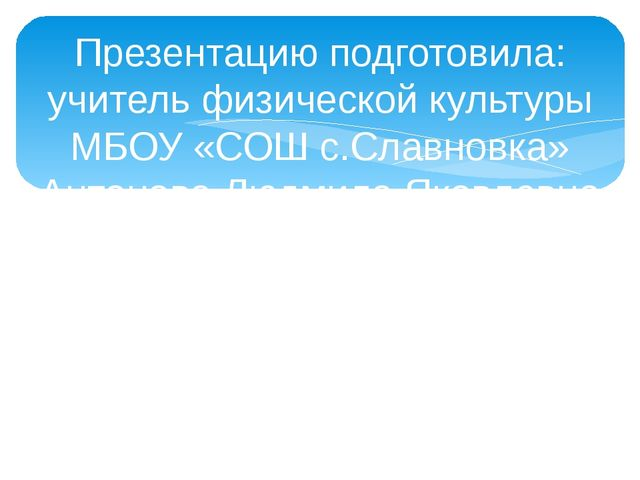 Презентацию подготовила: учитель физической культуры МБОУ «СОШ с.Славновка» А...
