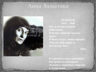 Анна Ахматова РЕКВИЕМ 1935 – 1940 Нет, и не под чуждым небосводом, И не под з