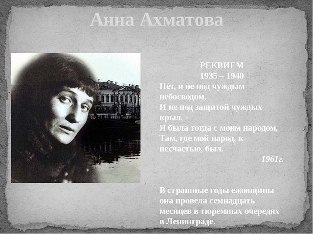 Анна Ахматова РЕКВИЕМ 1935 – 1940 Нет, и не под чуждым небосводом, И не под з...