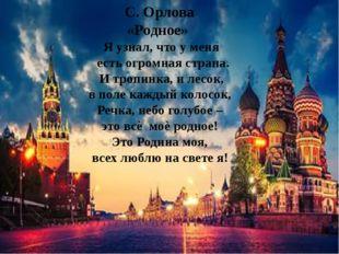 С. Орлова «Родное» Я узнал, что у меня есть огромная страна. И тропинка, и ле