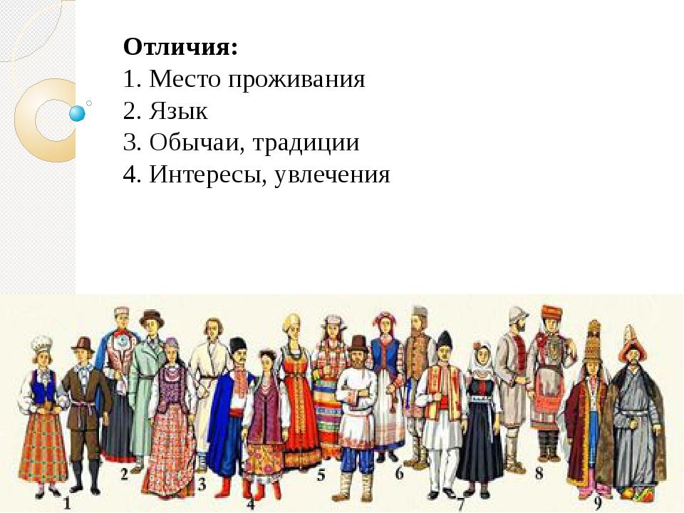 Отличия: 1. Место проживания 2. Язык 3. Обычаи, традиции 4. Интересы, увлечения