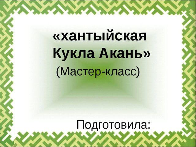 (Мастер-класс) Подготовила: Денисюк Екатерина «хантыйская Кукла Акань»