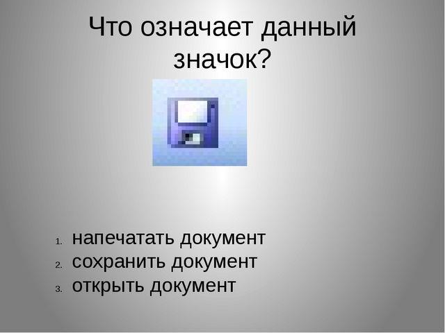 Что означает данный значок? напечатать документ сохранить документ открыть до...