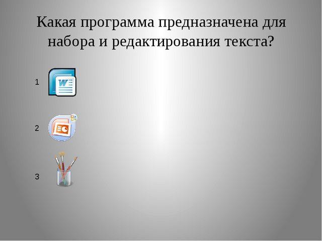 Какая программа предназначена для набора и редактирования текста? 1 2 3
