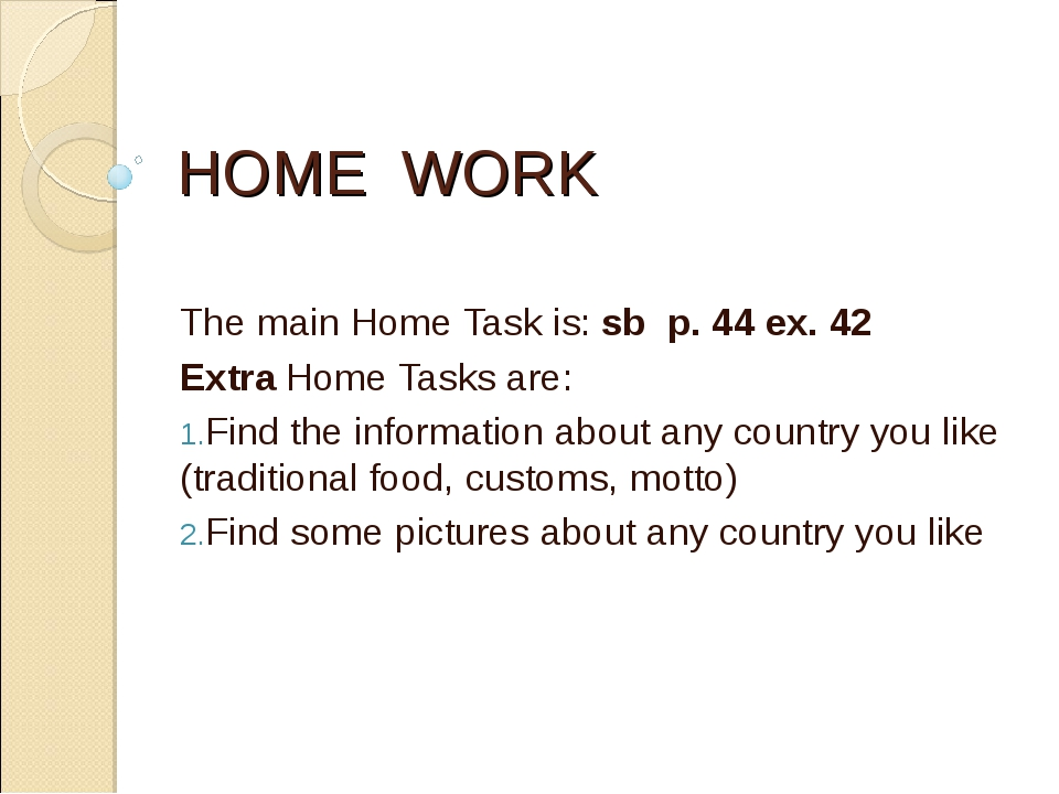 HOME WORK The main Home Task is: sb p. 44 ex. 42 Extra Home Tasks are: Find t...