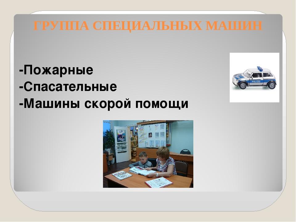 ГРУППА СПЕЦИАЛЬНЫХ МАШИН -Пожарные -Спасательные -Машины скорой помощи