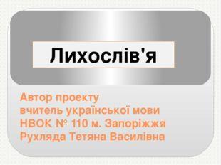 Автор проекту вчитель української мови НВОК № 110 м. Запоріжжя Рухляда Тетян