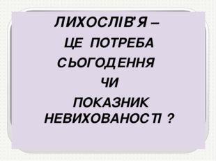 ЛИХОСЛІВ'Я – ЦЕ ПОТРЕБА СЬОГОДЕННЯ ЧИ ПОКАЗНИК НЕВИХОВАНОСТІ ?