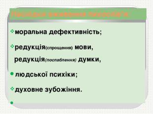 Наслідки вживання лихослів'я: моральна дефективність; редукція(спрощення) мов