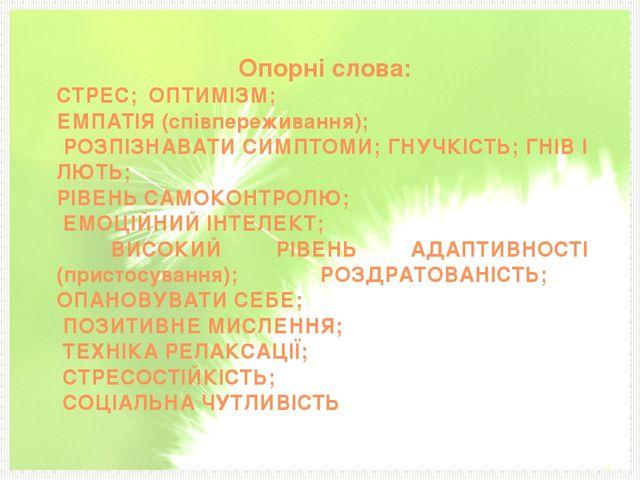 Опорні слова: СТРЕС; ОПТИМІЗМ; ЕМПАТІЯ (співпереживання); РОЗПІЗНАВАТИ СИМПТ...