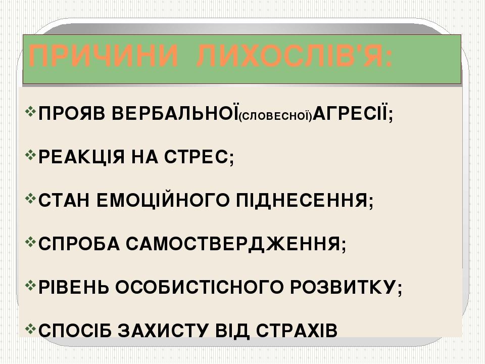 ПРИЧИНИ ЛИХОСЛІВ'Я: ПРОЯВ ВЕРБАЛЬНОЇ(СЛОВЕСНОЇ)АГРЕСІЇ; РЕАКЦІЯ НА СТРЕС; СТА...