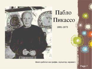 Пабло Пикассо 1881-1973 Много работал как график, скульптор, керамист. Page *