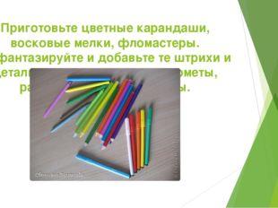 Приготовьте цветные карандаши, восковые мелки, фломастеры. Пофантазируйте и д