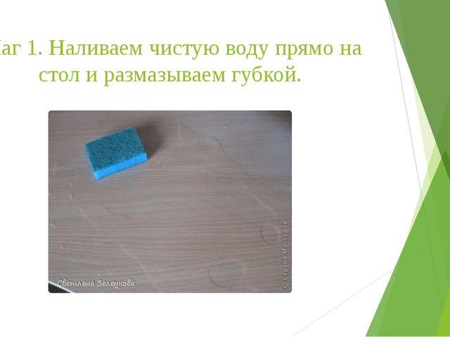 Шаг 1. Наливаем чистую воду прямо на стол и размазываем губкой.