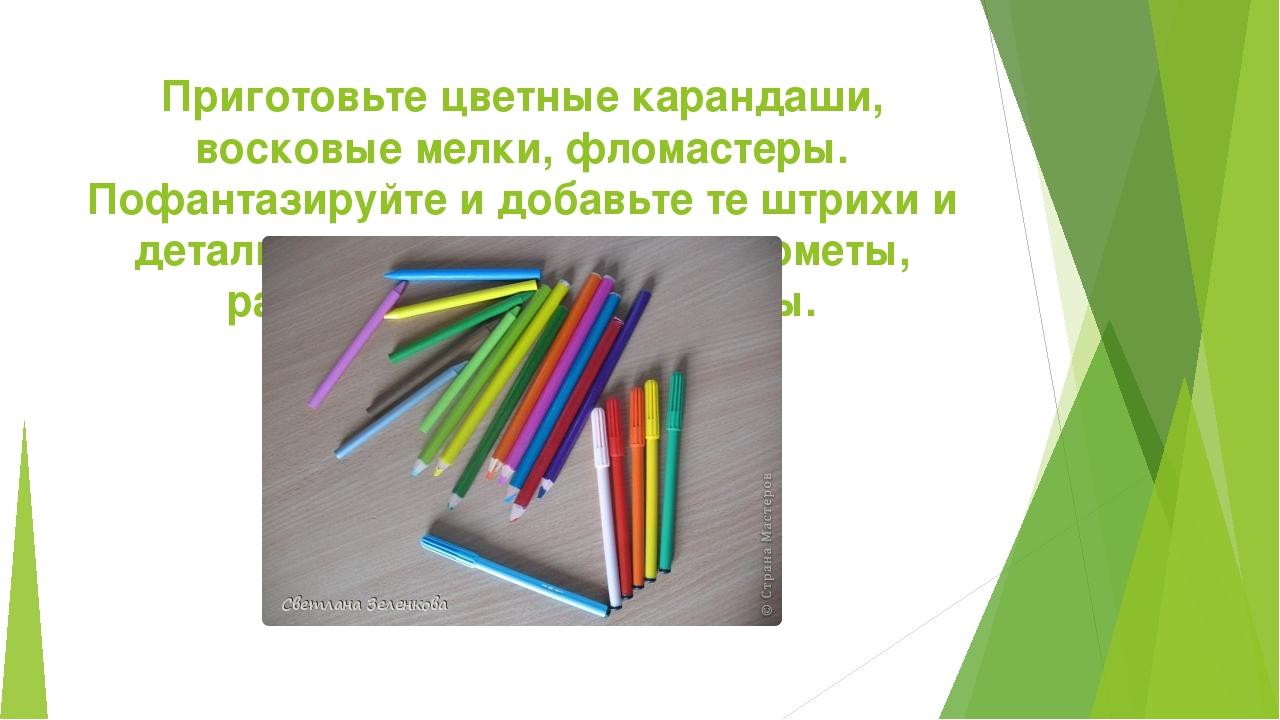 Приготовьте цветные карандаши, восковые мелки, фломастеры. Пофантазируйте и д...