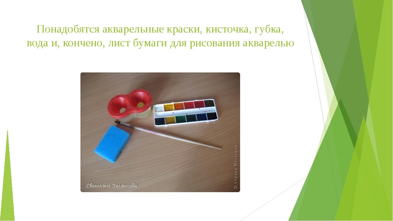 Понадобятся акварельные краски, кисточка, губка, вода и, кончено, лист бумаги...