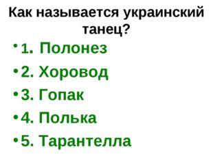 Как называется украинский танец? 1. Полонез 2. Хоровод 3. Гопак 4. Полька 5.