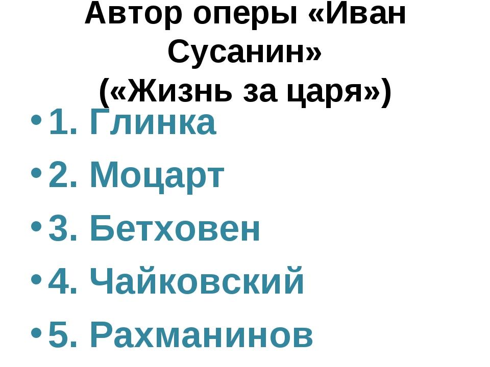 Автор оперы «Иван Сусанин» («Жизнь за царя») 1. Глинка 2. Моцарт 3. Бетховен...