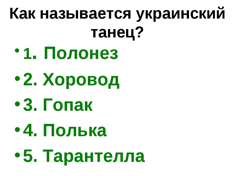 Как называется украинский танец? 1. Полонез 2. Хоровод 3. Гопак 4. Полька 5....
