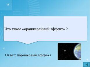 Что такое «оранжерейный эффект» ? Ответ: парниковый эффект