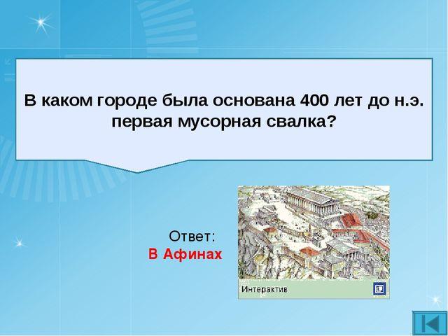 В каком городе была основана 400 лет до н.э. первая мусорная свалка? Ответ: В...