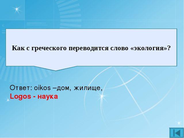 Как с греческого переводится слово «экология»? Ответ: oikos –дом, жилище, Log...