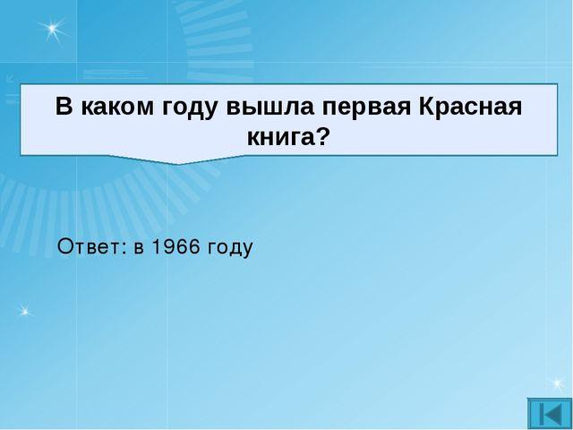 В каком году вышла первая Красная книга? Ответ: в 1966 году