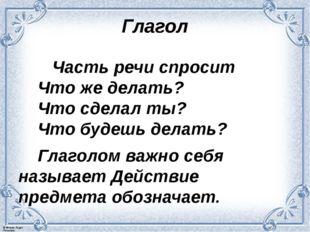 Глагол Часть речи спросит Что же делать? Что сделал ты? Что будешь делать? Гл
