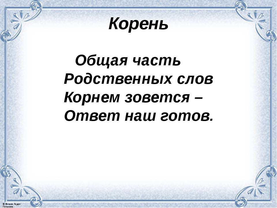 Корень Общая часть Родственных слов Корнем зовется – Ответ наш готов. © Фокин...