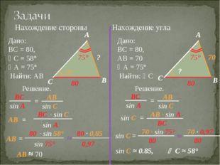 Нахождение стороны Нахождение угла Дано: ВС = 80, С = 58° А = 75° Найти: АВ