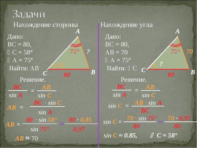 Нахождение стороны Нахождение угла Дано: ВС = 80, С = 58° А = 75° Найти: АВ...