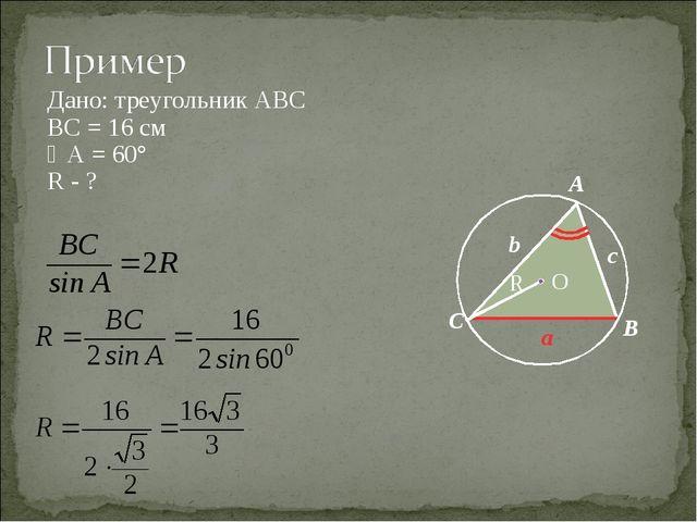 Дано: треугольник АВС ВС = 16 см А = 60° R - ? O С b a c A B R