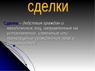 Сделка – действия граждан и юридических лиц, направленные на установление, из