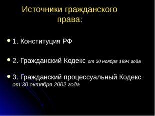 Источники гражданского права: 1. Конституция РФ 2. Гражданский Кодекс от 30 н