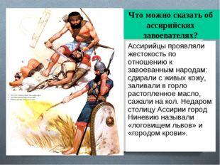 Что можно сказать об ассирийских завоевателях? Ассирийцы проявляли жестокость