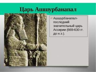 Царь Ашшурбанапал Ашшурбанапал- последний значительный царь Ассирии (669-630
