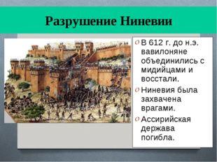 Разрушение Ниневии В 612 г. до н.э. вавилоняне объединились с мидийцами и вос