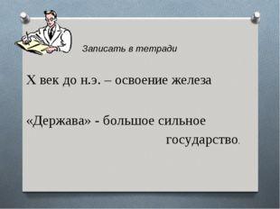 Записать в тетради X век до н.э. – освоение железа «Держава» - большое силь