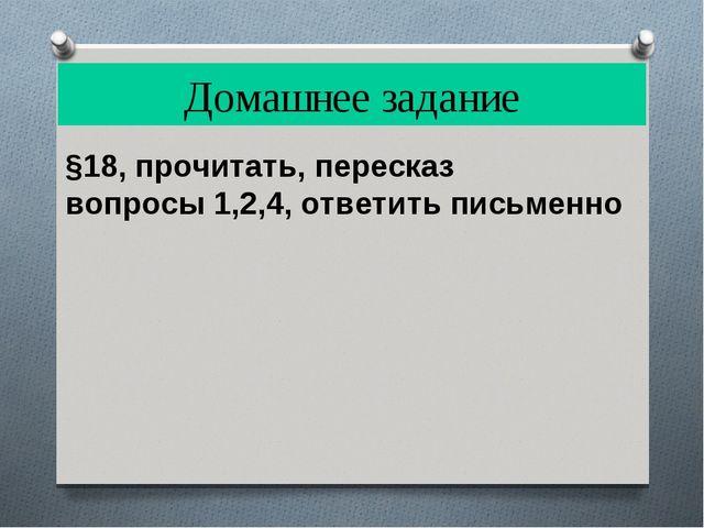 Домашнее задание §18, прочитать, пересказ вопросы 1,2,4, ответить письменно