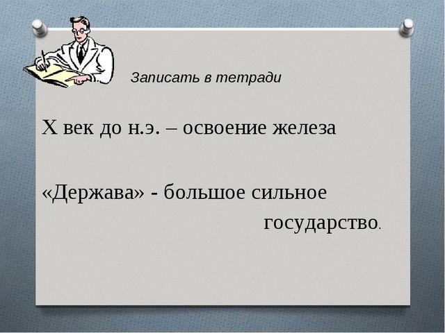 Записать в тетради X век до н.э. – освоение железа «Держава» - большое силь...