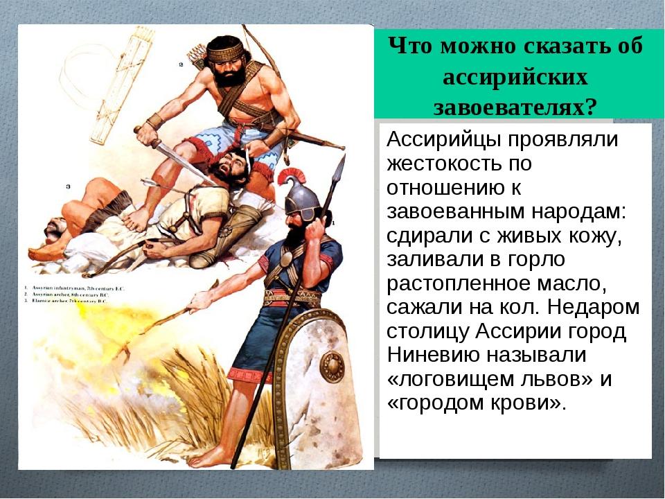 Что можно сказать об ассирийских завоевателях? Ассирийцы проявляли жестокость...