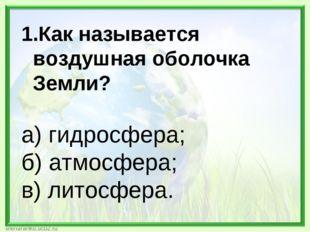 Как называется воздушная оболочка Земли? а) гидросфера; б) атмосфера; в) лито