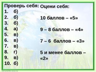 Проверь себя: 1. б) 2. б) 3. б) 4. а) 5. в) 6. в) 7. в) 8. г) 9. в) 10. б) Оц